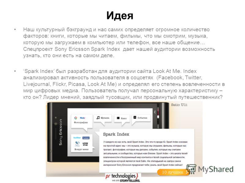 Идея Наш культурный бэкграунд и нас самих определяет огромное количество факторов: книги, которые мы читаем, фильмы, что мы смотрим, музыка, которую мы загружаем в компьютер или телефон, все наше общение… Спецпроект Sony Ericsson Spark Index дает наш