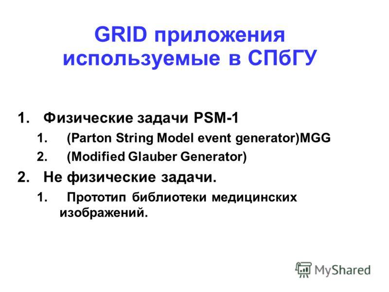 GRID приложения используемые в СПбГУ 1.Физические задачи PSM-1 1.(Parton String Model event generator)MGG 2.(Modified Glauber Generator) 2. Не физические задачи. 1.Прототип библиотеки медицинских изображений.