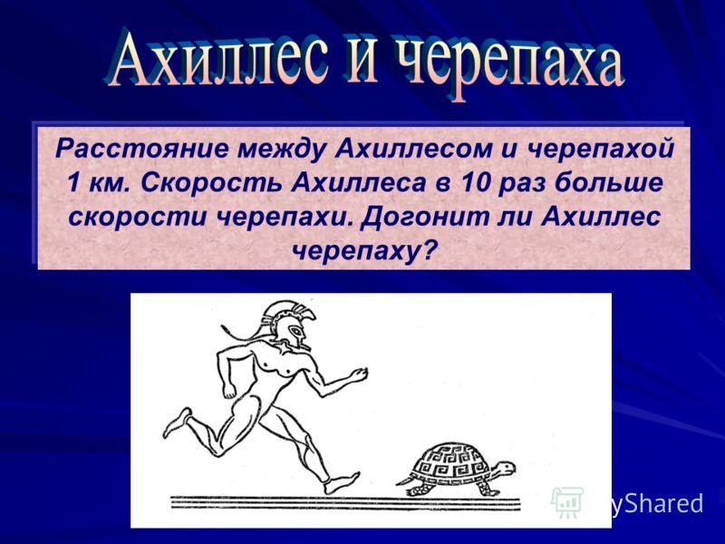 Расстояние между Ахиллесом и черепахой 1 км. Скорость Ахиллеса в 10 раз больше скорости черепахи. Догонит ли Ахиллес черепаху?