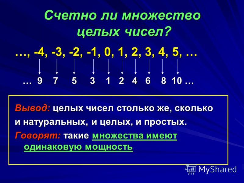 Счетно ли множество целых чисел? …, -4, -3, -2, -1, 0, 1, 2, 3, 4, 5, … … 9 7 5 3 1 2 4 6 8 10 … Вывод: целых чисел столько же, сколько и натуральных, и целых, и простых. Говорят: такие множества имеют одинаковую мощность