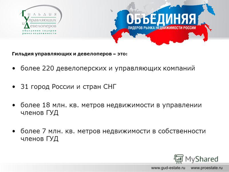 Гильдия управляющих и девелоперов – это: более 220 девелоперских и управляющих компаний 31 город России и стран СНГ более 18 млн. кв. метров недвижимости в управлении членов ГУД более 7 млн. кв. метров недвижимости в собственности членов ГУД