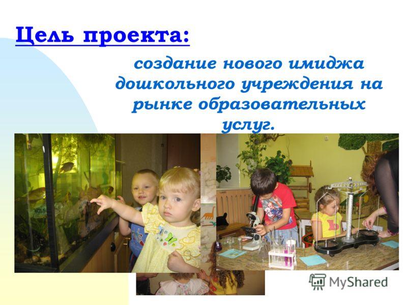 Цель проекта: создание нового имиджа дошкольного учреждения на рынке образовательных услуг.