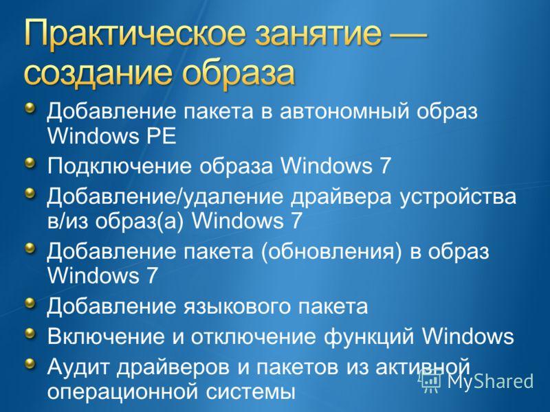 Добавление пакета в автономный образ Windows PE Подключение образа Windows 7 Добавление/удаление драйвера устройства в/из образ(а) Windows 7 Добавление пакета (обновления) в образ Windows 7 Добавление языкового пакета Включение и отключение функций W