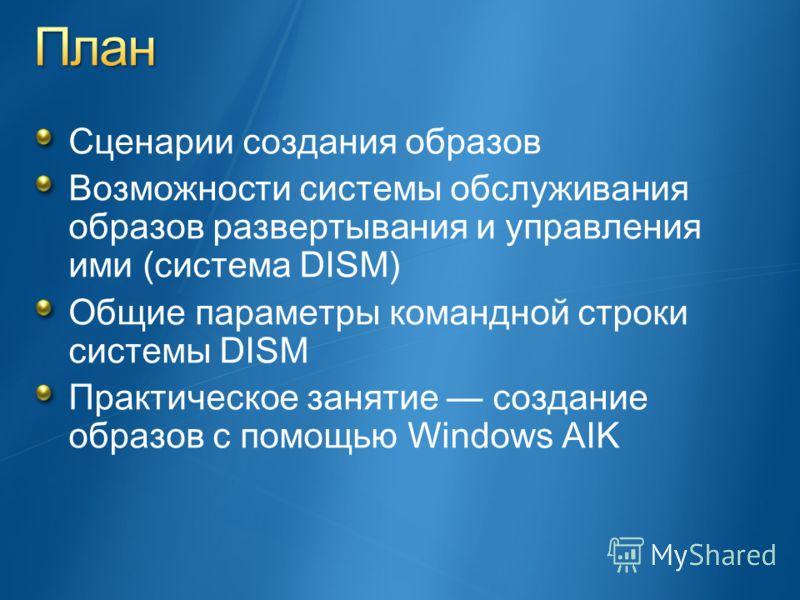 Сценарии создания образов Возможности системы обслуживания образов развертывания и управления ими (система DISM) Общие параметры командной строки системы DISM Практическое занятие создание образов с помощью Windows AIK