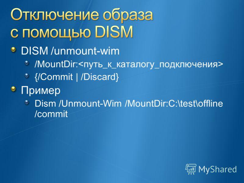 DISM /unmount-wim /MountDir: {/Commit | /Discard} Пример Dism /Unmount-Wim /MountDir:C:\test\offline /commit