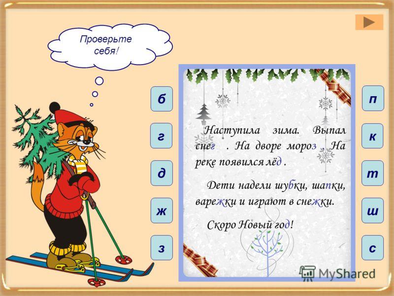 ш т с п к з д ж б г Проверьте себя ! Наступила зима. Выпал снег. На дворе мороз. На реке появился лёд. Дети надели шубки, шапки, варежки и играют в снежки. Скоро Новый год!