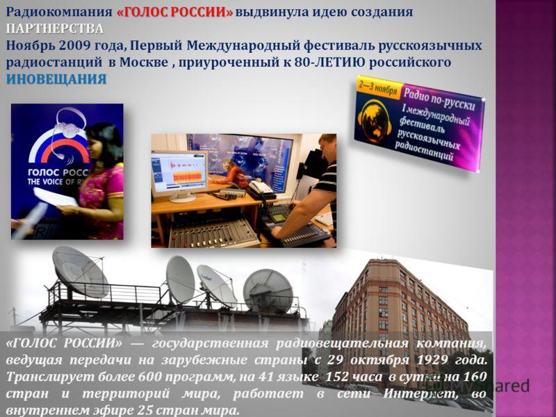 «ГОЛОС РОССИИ» ПАРТНЕРСТВА Радиокомпания «ГОЛОС РОССИИ» выдвинула идею создания ПАРТНЕРСТВА ИНОВЕЩАНИЯ Ноябрь 2009 года, Первый Международный фестиваль русскоязычных радиостанций в Москве, приуроченный к 80-ЛЕТИЮ российского ИНОВЕЩАНИЯ «ГОЛОС РОССИИ»