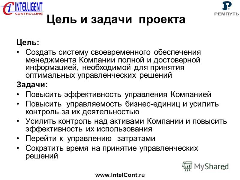 www.IntelCont.ru 12 Цель и задачи проекта Цель: Создать систему своевременного обеспечения менеджмента Компании полной и достоверной информацией, необходимой для принятия оптимальных управленческих решений Задачи: Повысить эффективность управления Ко
