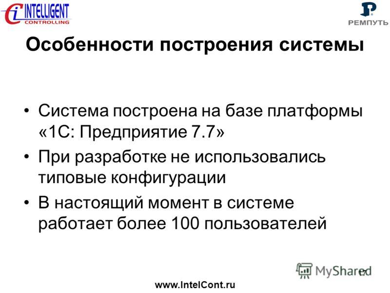 www.IntelCont.ru 17 Особенности построения системы Система построена на базе платформы «1С: Предприятие 7.7» При разработке не использовались типовые конфигурации В настоящий момент в системе работает более 100 пользователей