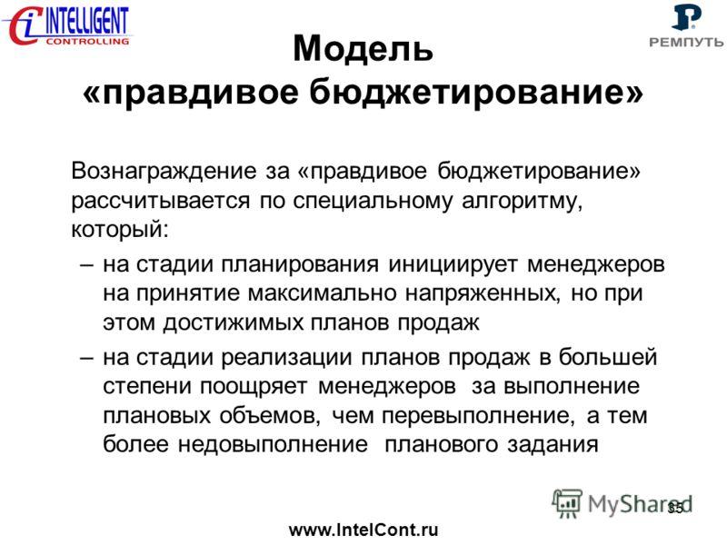 www.IntelCont.ru 35 Модель «правдивое бюджетирование» Вознаграждение за «правдивое бюджетирование» рассчитывается по специальному алгоритму, который: –на стадии планирования инициирует менеджеров на принятие максимально напряженных, но при этом дости