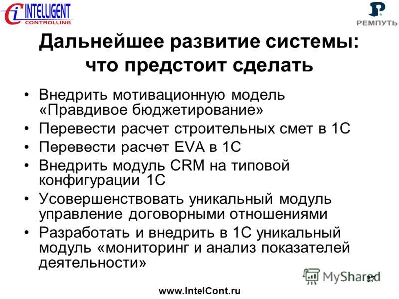 www.IntelCont.ru 37 Дальнейшее развитие системы: что предстоит сделать Внедрить мотивационную модель «Правдивое бюджетирование» Перевести расчет строительных смет в 1С Перевести расчет EVA в 1С Внедрить модуль CRM на типовой конфигурации 1С Усовершен
