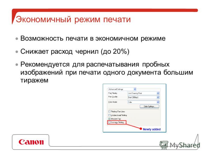 Экономичный режим печати Возможность печати в экономичном режиме Снижает расход чернил (до 20%) Рекомендуется для распечатывания пробных изображений при печати одного документа большим тиражем