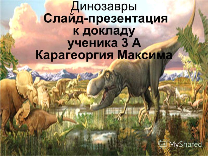 Динозавры Слайд-презентация к докладу ученика 3 А Карагеоргия Максима