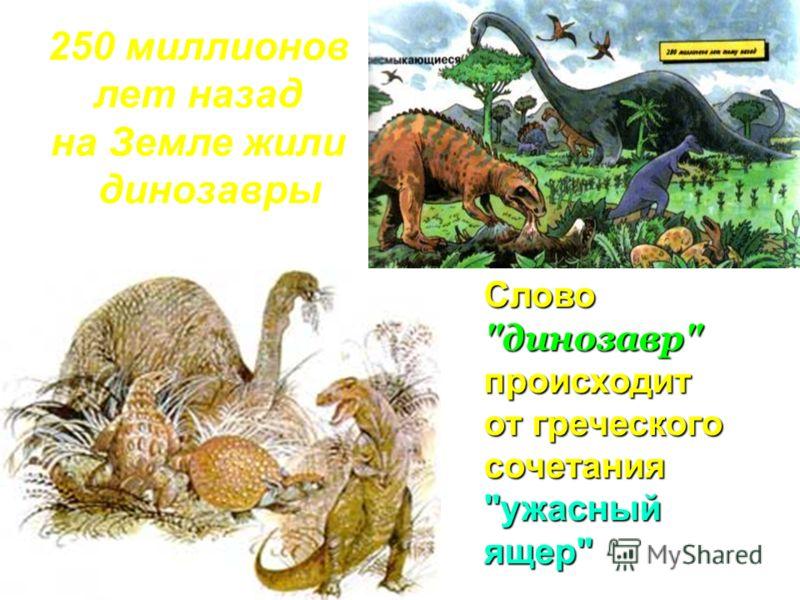 250 миллионов лет назад на Земле жили динозавры Слово динозавр происходит от греческого сочетания ужасный ящер