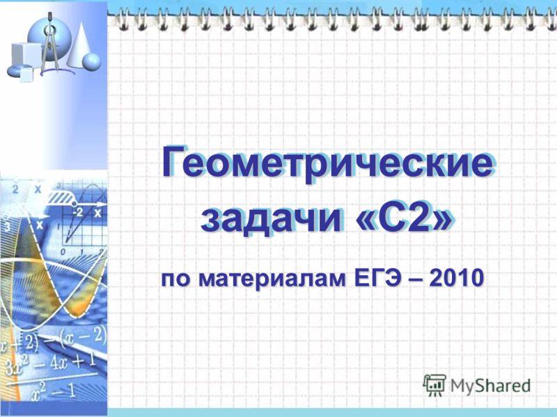 Геометрические задачи «С2» по материалам ЕГЭ – 2010