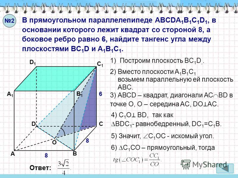 В прямоугольном параллелепипеде ABCDA 1 B 1 C 1 D 1, в основании которого лежит квадрат со стороной 8, а боковое ребро равно 6, найдите тангенс угла между плоскостями ВC 1 D и A 1 B 1 C 1. 2 А А1А1 B B1B1 C C1C1 D D1D1 8 8 6 4) С 1 О ВD, так как BDC