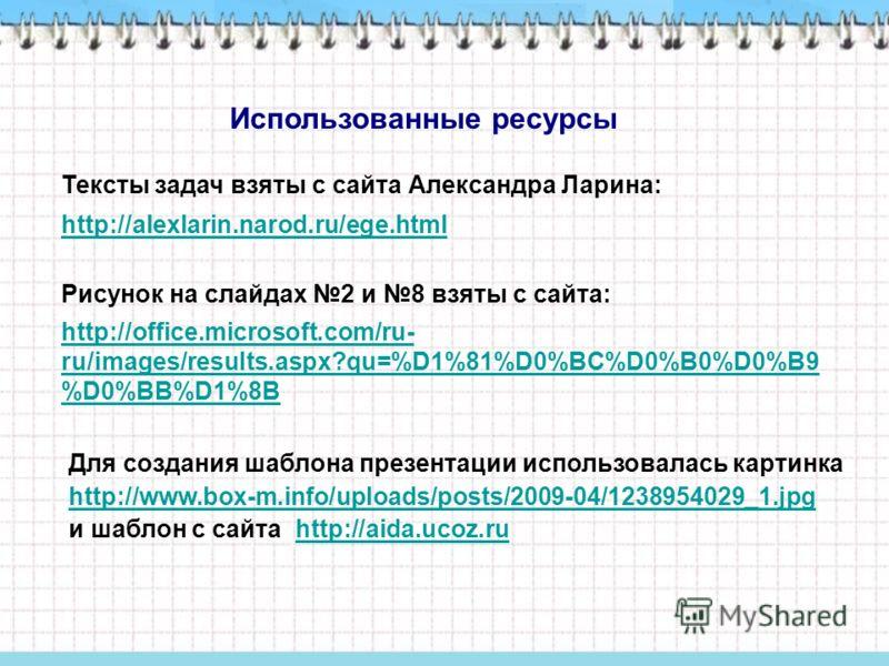 http://office.microsoft.com/ru- ru/images/results.aspx?qu=%D1%81%D0%BC%D0%B0%D0%B9 %D0%BB%D1%8B Использованные ресурсы Тексты задач взяты с сайта Александра Ларина: http://alexlarin.narod.ru/ege.html Рисунок на слайдах 2 и 8 взяты с сайта: Для создан