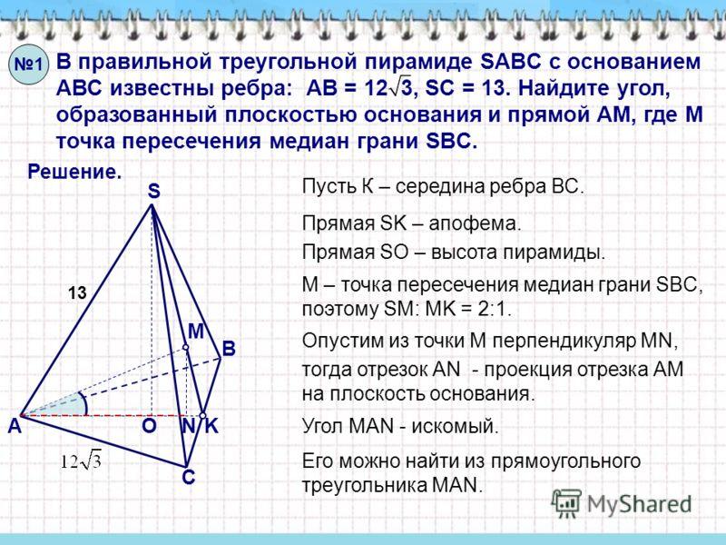 В правильной треугольной пирамиде SABC с основанием АВС известны ребра: АВ = 12 3, SC = 13. Найдите угол, образованный плоскостью основания и прямой АМ, где М точка пересечения медиан грани SBC. Решение. S O А В С M K N Пусть К – середина ребра ВС. М