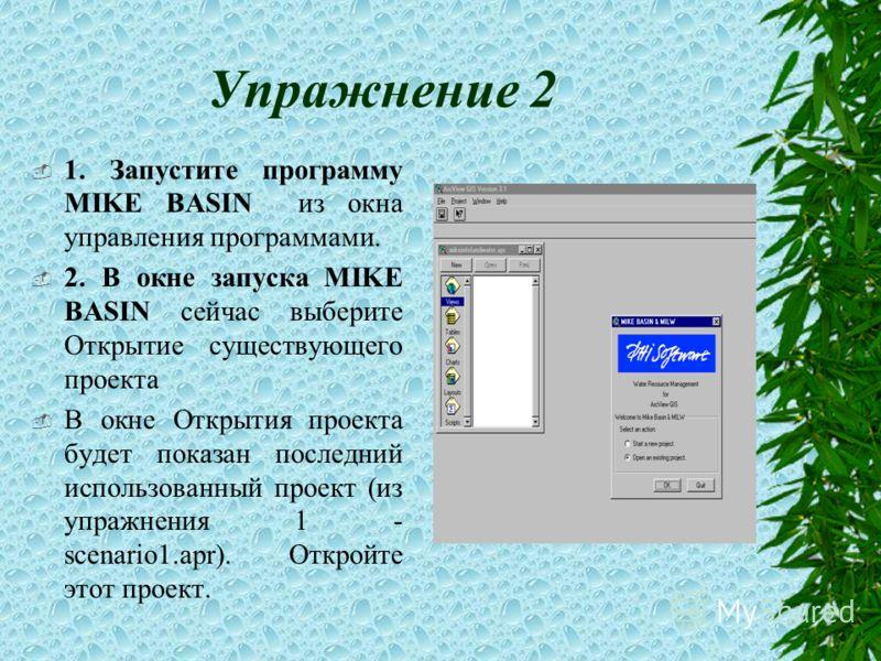 Упражнение 2 1. Запустите программу MIKE BASIN из окна управления программами. 2. В окне запуска MIKE BASIN сейчас выберите Открытие существующего проекта В окне Открытия проекта будет показан последний использованный проект (из упражнения 1 - scenar