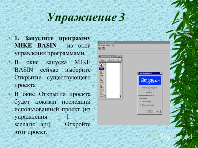 Упражнение 3 1. Запустите программу MIKE BASIN из окна управления программами. В окне запуска MIKE BASIN сейчас выберите Открытие существующего проекта В окне Открытия проекта будет показан последний использованный проект (из упражнения 1 - scenario1