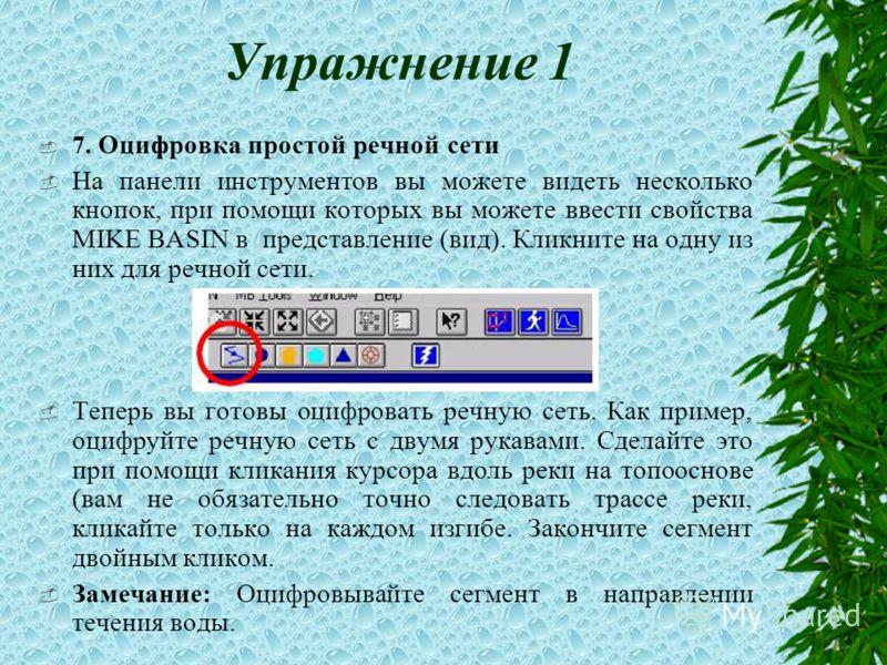 Упражнение 1 7. Оцифровка простой речной сети На панели инструментов вы можете видеть несколько кнопок, при помощи которых вы можете ввести свойства MIKE BASIN в представление (вид). Кликните на одну из них для речной сети. Теперь вы готовы оцифроват