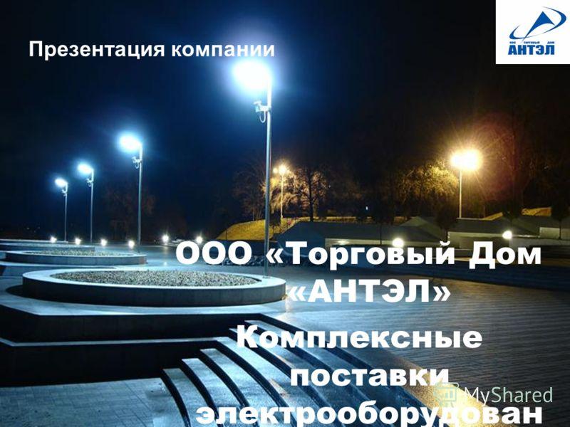 Презентация компании ООО «Торговый Дом «АНТЭЛ» Комплексные поставки электрооборудован ия