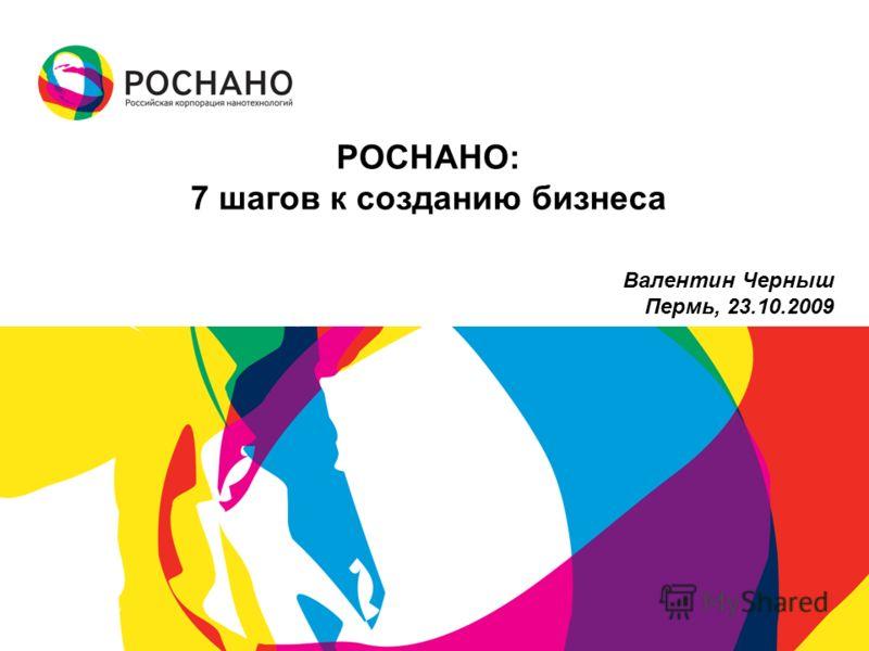 РОСНАНО: 7 шагов к созданию бизнеса Валентин Черныш Пермь, 23.10.2009