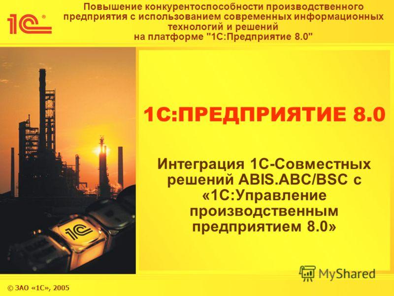 © ЗАО «1С», 2005 Повышение конкурентоспособности производственного предприятия с использованием современных информационных технологий и решений на платформе