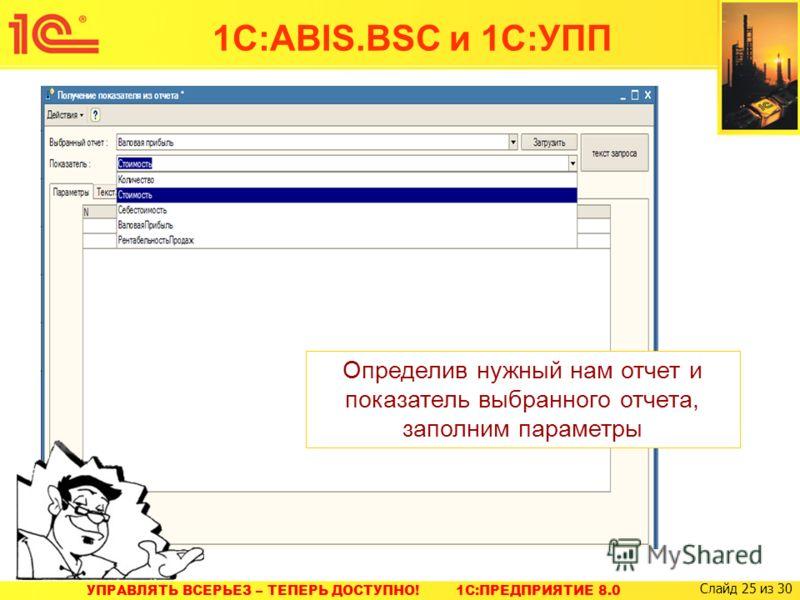 УПРАВЛЯТЬ ВСЕРЬЕЗ – ТЕПЕРЬ ДОСТУПНО! 1C:ПРЕДПРИЯТИЕ 8.0 Слайд 25 из 30 Определив нужный нам отчет и показатель выбранного отчета, заполним параметры 1С:ABIS.BSC и 1С:УПП
