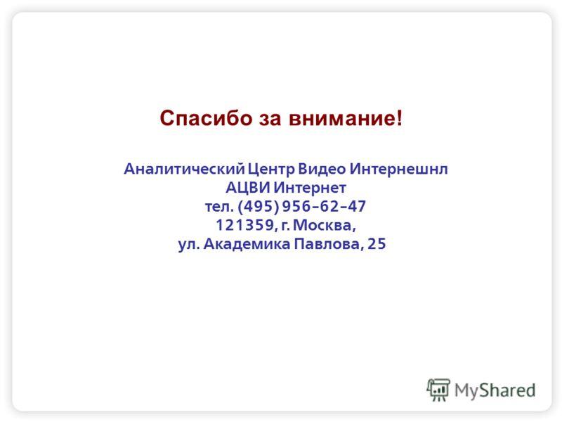 Спасибо за внимание! Аналитический Центр Видео Интернешнл АЦВИ Интернет тел. (495) 956-62-47 121359, г. Москва, ул. Академика Павлова, 25