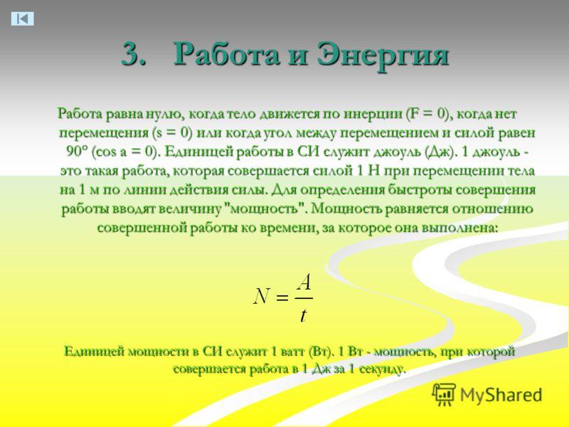 3. Работа и Энергия Работа равна нулю, когда тело движется по инерции (F = 0), когда нет перемещения (s = 0) или когда угол между перемещением и силой равен 90° (cos а = 0). Единицей работы в СИ служит джоуль (Дж). 1 джоуль - это такая работа, котора