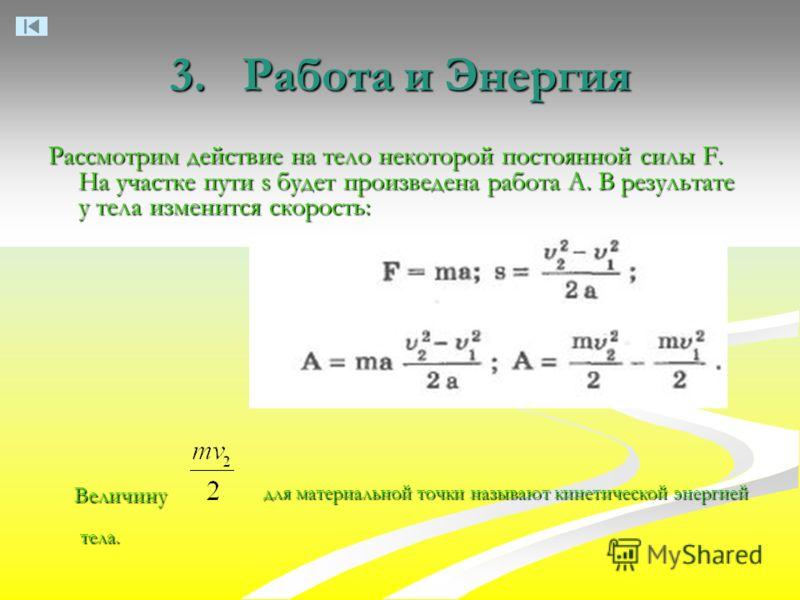 3. Работа и Энергия Величину для материальной точки называют кинетической энергией тела. Рассмотрим действие на тело некоторой постоянной силы F. На участке пути s будет произведена работа А. В результате у тела изменится скорость: