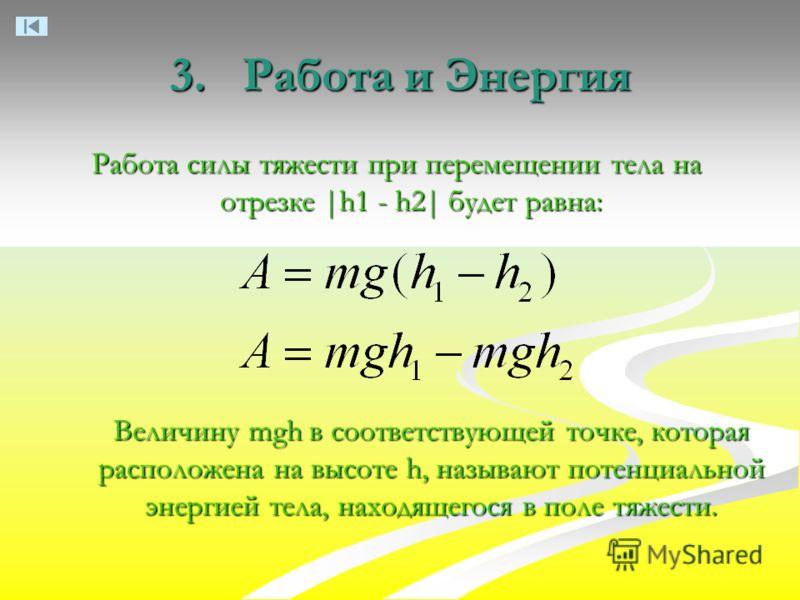 3. Работа и Энергия Работа силы тяжести при перемещении тела на отрезке |h1 - h2| будет равна: Величину mgh в соответствующей точке, которая расположена на высоте h, называют потенциальной энергией тела, находящегося в поле тяжести.