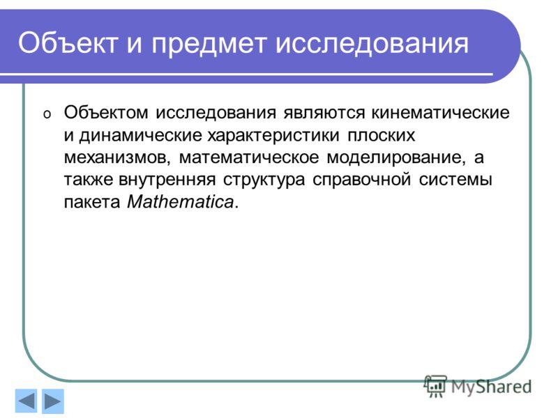Объект и предмет исследования o Объектом исследования являются кинематические и динамические характеристики плоских механизмов, математическое моделирование, а также внутренняя структура справочной системы пакета Mathematica.