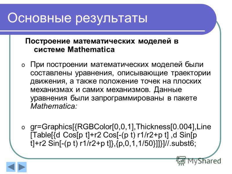 Основные результаты Построение математических моделей в системе Mathematica o При построении математических моделей были составлены уравнения, описывающие траектории движения, а также положение точек на плоских механизмах и самих механизмов. Данные у