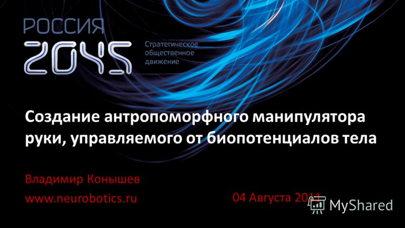 Владимир Конышев www.neurobotics.ru Создание антропоморфного манипулятора руки, управляемого от биопотенциалов тела 04 Августа 2011