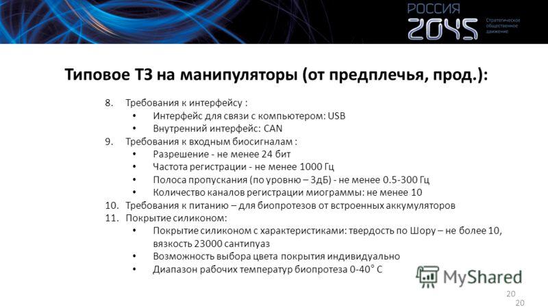 20 Типовое ТЗ на манипуляторы (от предплечья, прод.): 8.Требования к интерфейсу : Интерфейс для связи с компьютером: USB Внутренний интерфейс: CAN 9.Требования к входным биосигналам : Разрешение - не менее 24 бит Частота регистрации - не менее 1000 Г