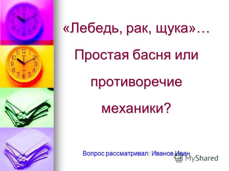 «Лебедь, рак, щука»… Простая басня или противоречие механики? Вопрос рассматривал: Иванов Иван