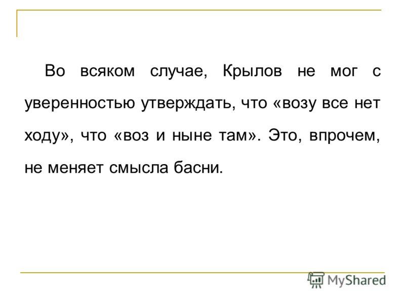 Во всяком случае, Крылов не мог с уверенностью утверждать, что «возу все нет ходу», что «воз и ныне там». Это, впрочем, не меняет смысла басни.