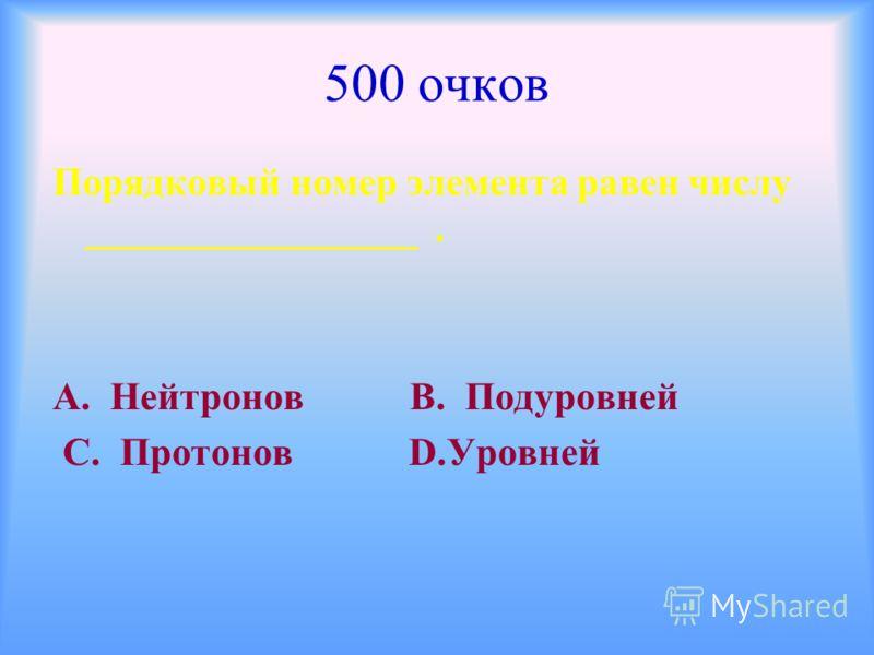 500 очков Порядковый номер элемента равен числу _________________. А. Нейтронов В. Подуровней С. Протонов D.Уровней