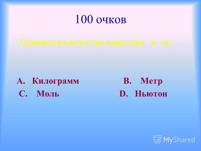 100 очков Единица количества вещества в си. А. Килограмм В. Метр С. Моль D. Ньютон