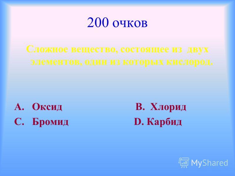 200 очков Сложное вещество, состоящее из двух элементов, один из которых кислород. А. Оксид В. Хлорид С. Бромид D. Карбид