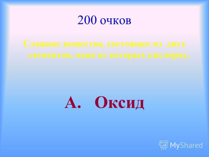 200 очков Сложное вещество, состоящее из двух элементов, один из которых кислород. А. Оксид
