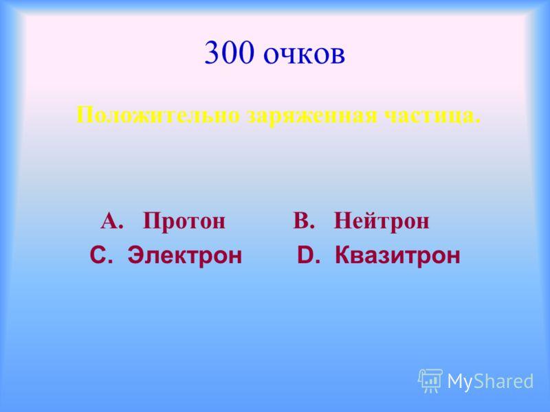 300 очков Положительно заряженная частица. А. Протон В. Нейтрон С. Электрон D. Квазитрон