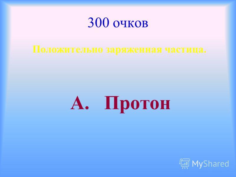 300 очков Положительно заряженная частица. А. Протон