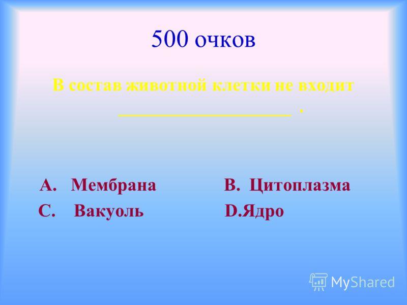 500 очков В состав животной клетки не входит ___________________. А. Мембрана В. Цитоплазма С. Вакуоль D.Ядро
