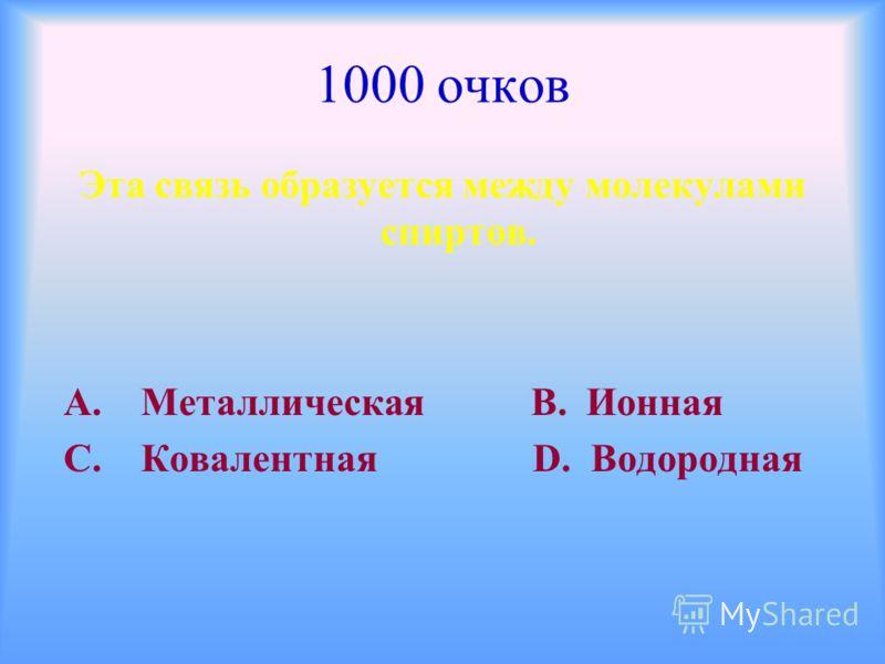 1000 очков Эта связь образуется между молекулами спиртов. А. Металлическая В. Ионная С. Ковалентная D. Водородная
