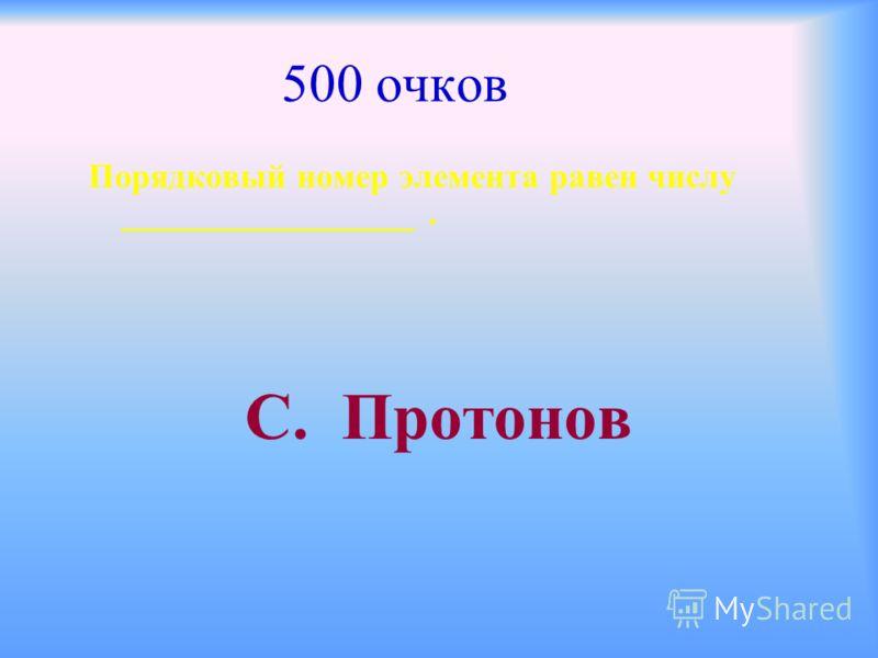 500 очков Порядковый номер элемента равен числу _________________. С. Протонов