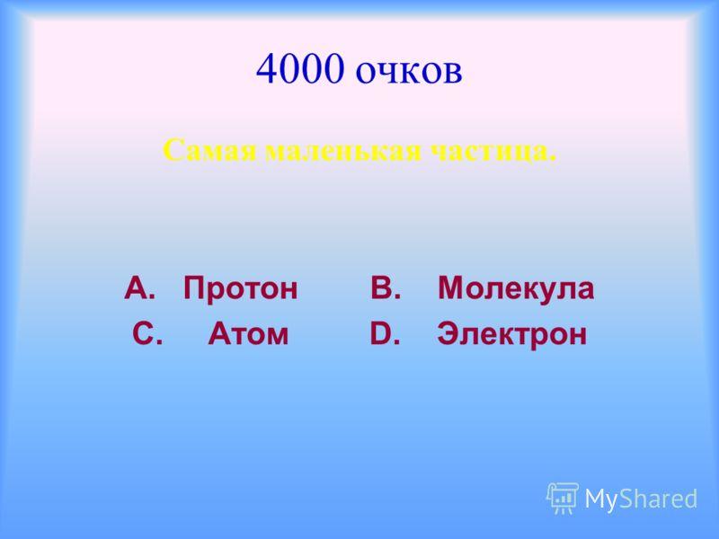 4000 очков Самая маленькая частица. А. Протон В. Молекула С. Атом D. Электрон