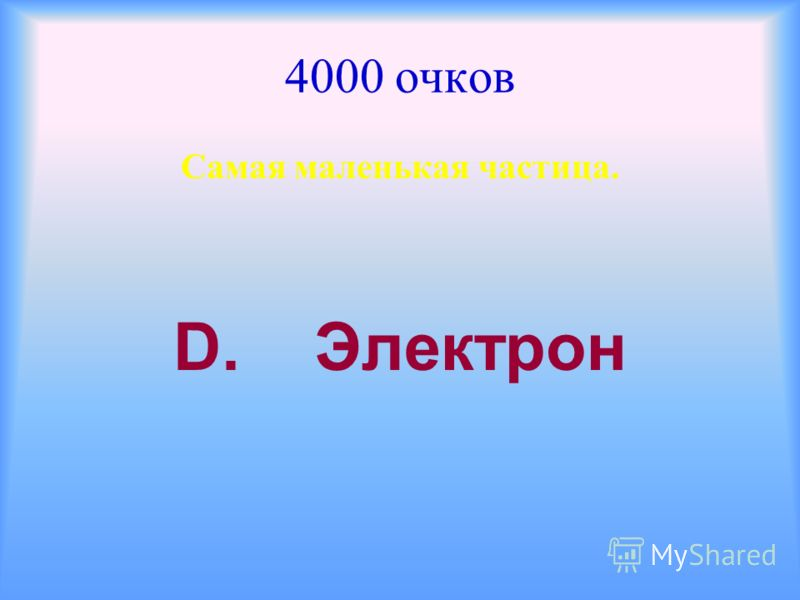 4000 очков Самая маленькая частица. D. Электрон